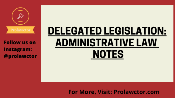 Delegated Legislation: Administrative Law  Notes- Prolawctor