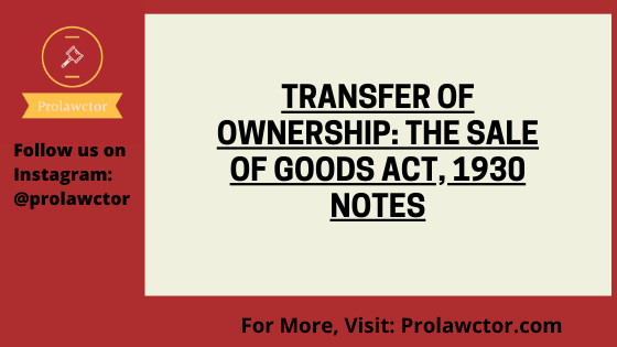 TRANSFER OF OWNERSHIP: The Sale of Goods Act 1930 Notes- Prolawctor