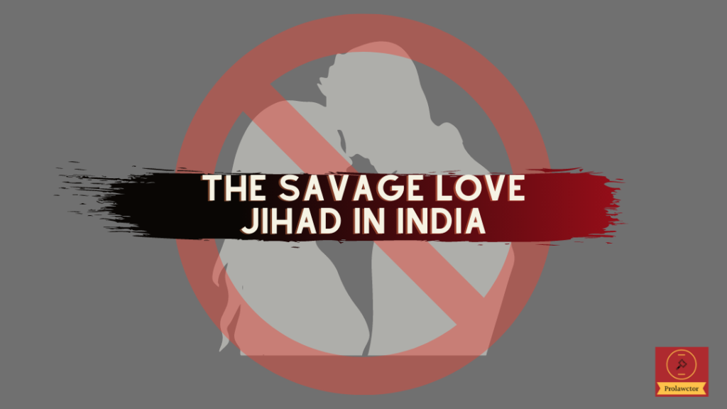 The Savage Love Jihad In India: Inter-caste love marriages in India are believed to violate the fundamentals of a religion and is seen as a practice of destructiveness towards its customs and norms.